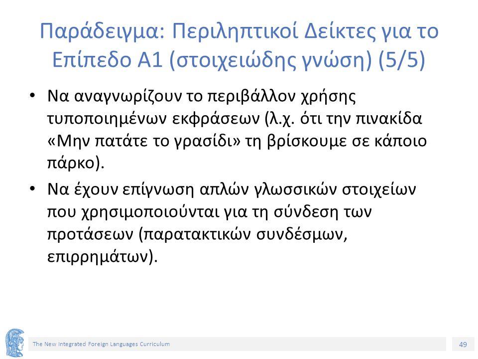 49 The New Integrated Foreign Languages Curriculum Παράδειγμα: Περιληπτικοί Δείκτες για το Επίπεδο Α1 (στοιχειώδης γνώση) (5/5) Να αναγνωρίζουν το περ