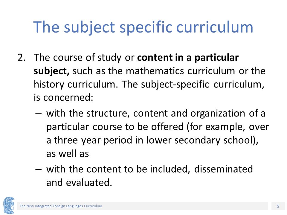 5 The New Integrated Foreign Languages Curriculum The subject specific curriculum 2.The course of study or content in a particular subject, such as the mathematics curriculum or the history curriculum.