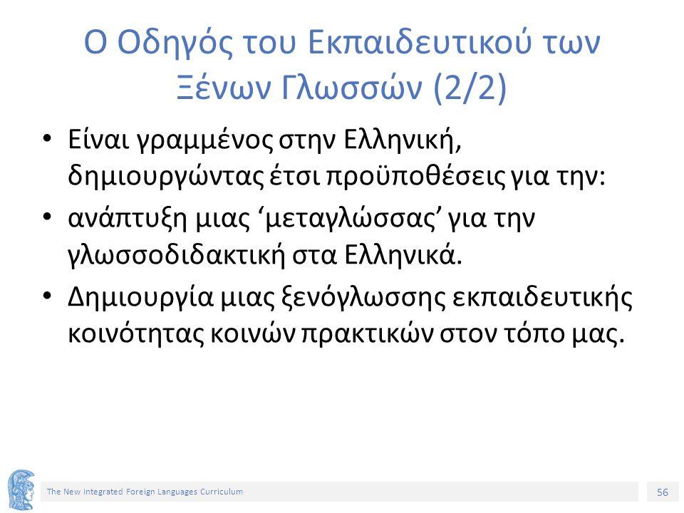 56 The New Integrated Foreign Languages Curriculum Ο Οδηγός του Εκπαιδευτικού των Ξένων Γλωσσών (2/2) Είναι γραμμένος στην Ελληνική, δημιουργώντας έτσι προϋποθέσεις για την: ανάπτυξη μιας 'μεταγλώσσας' για την γλωσσοδιδακτική στα Ελληνικά.