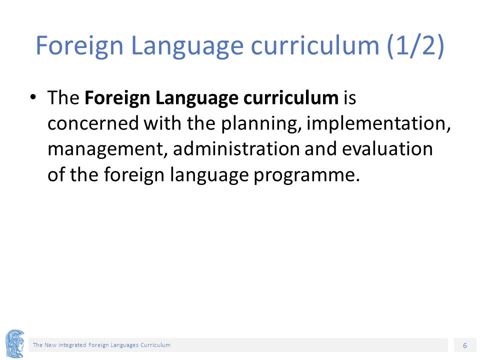 7 The New Integrated Foreign Languages Curriculum Foreign Language curriculum (2/2) In other words it provides: – the rationale: general statements about language, language learning and language teaching, – detailed specification of aims, objectives and targets learning purpose, and – implementation of a language program.