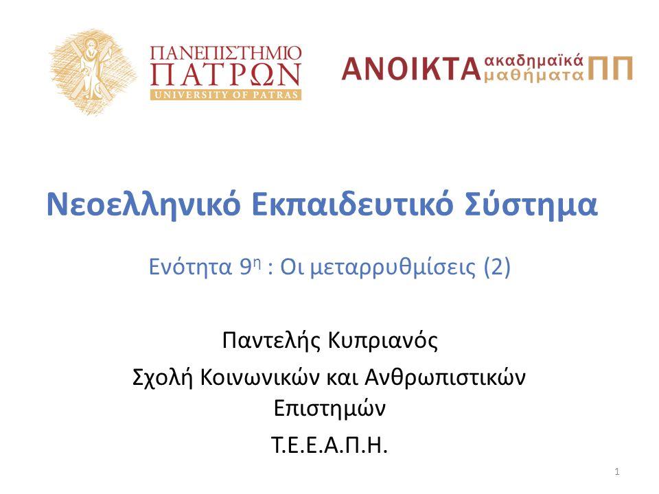 Νεοελληνικό Εκπαιδευτικό Σύστημα Ενότητα 9 η : Οι μεταρρυθμίσεις (2) Παντελής Κυπριανός Σχολή Κοινωνικών και Ανθρωπιστικών Επιστημών Τ.Ε.Ε.Α.Π.Η.