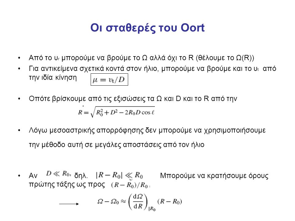 Οι σταθερές του Oort Από το υ r μπορούμε να βρούμε το Ω αλλά όχι το R (θέλουμε το Ω(R)) Για αντικείμενα σχετικά κοντά στον ήλιο, μπορούμε να βρούμε και το υ t από την ιδία κίνηση Οπότε βρίσκουμε από τις εξισώσεις τα Ω και D και το R από την Λόγω μεσοαστρικής απορρόφησης δεν μπορούμε να χρησιμοποιήσουμε την μέθοδο αυτή σε μεγάλες αποστάσεις από τον ήλιο Αν δηλ.