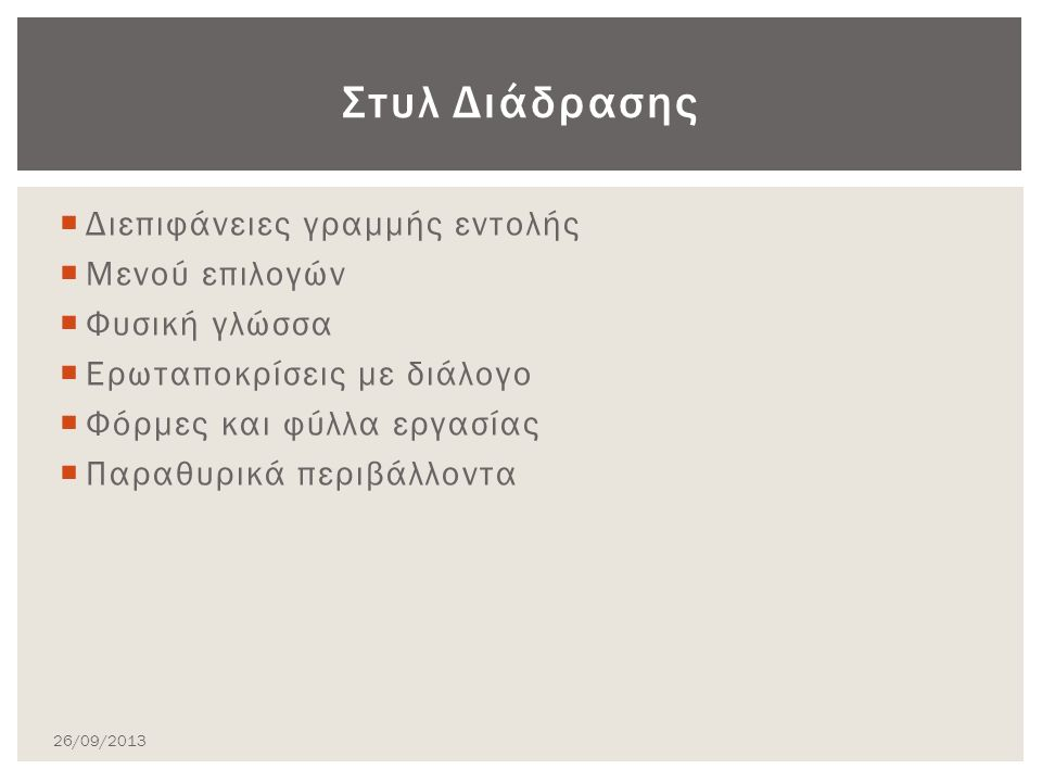  Διεπιφάνειες γραμμής εντολής  Μενού επιλογών  Φυσική γλώσσα  Ερωταποκρίσεις με διάλογο  Φόρμες και φύλλα εργασίας  Παραθυρικά περιβάλλοντα Στυλ Διάδρασης 26/09/2013