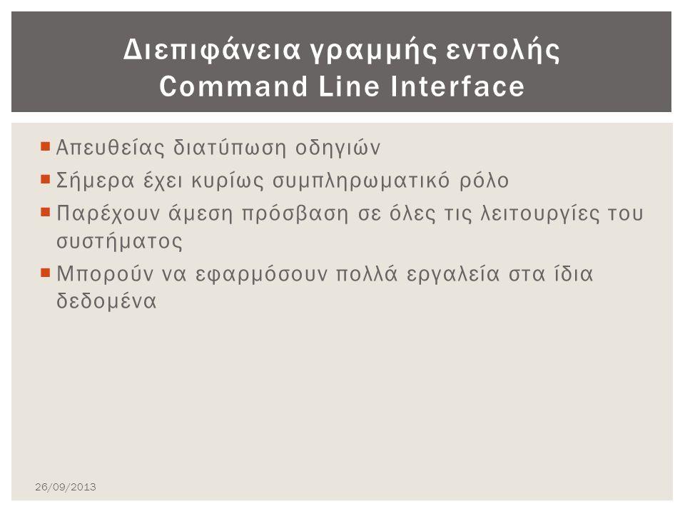  Απευθείας διατύπωση οδηγιών  Σήμερα έχει κυρίως συμπληρωματικό ρόλο  Παρέχουν άμεση πρόσβαση σε όλες τις λειτουργίες του συστήματος  Μπορούν να εφαρμόσουν πολλά εργαλεία στα ίδια δεδομένα Διεπιφάνεια γραμμής εντολής Command Line Interface 26/09/2013