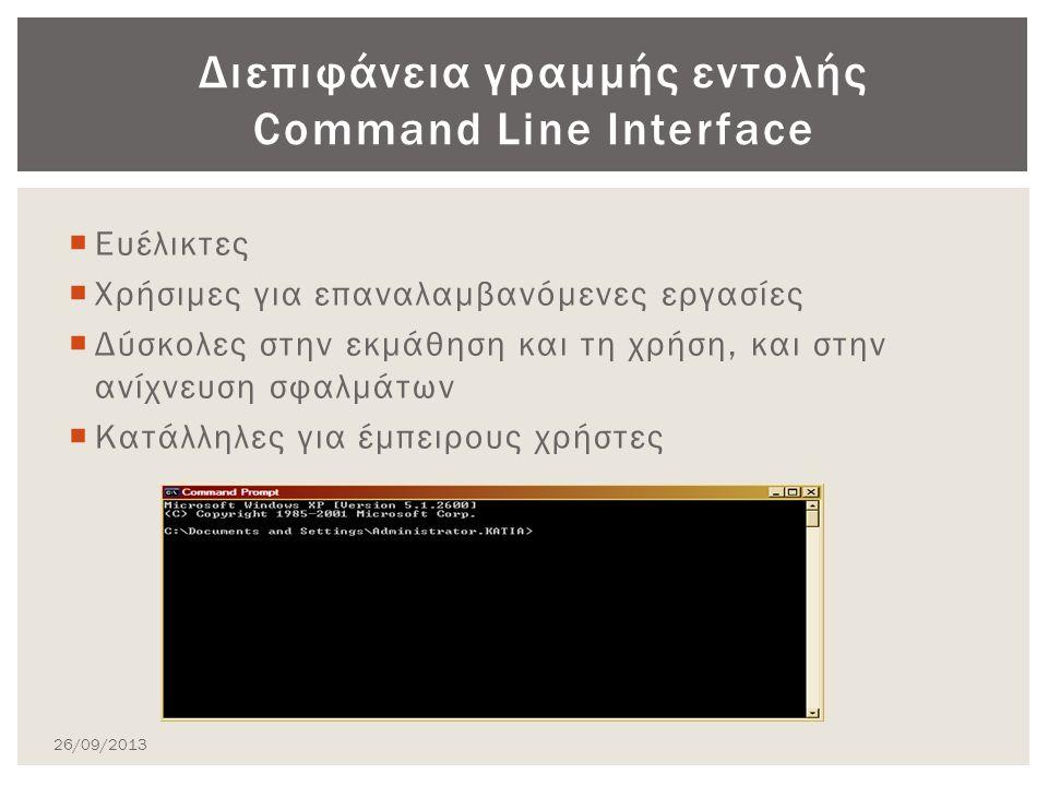  Ευέλικτες  Χρήσιμες για επαναλαμβανόμενες εργασίες  Δύσκολες στην εκμάθηση και τη χρήση, και στην ανίχνευση σφαλμάτων  Κατάλληλες για έμπειρους χρήστες Διεπιφάνεια γραμμής εντολής Command Line Interface 26/09/2013