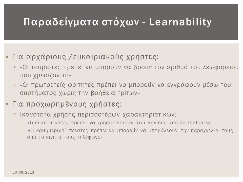 Για αρχάριους /ευκαιριακούς χρήστες: ▫ «Οι τουρίστες πρέπει να μπορούν να βρουν τον αριθμό του λεωφορείου που χρειάζονται» ▫ «Οι πρωτοετείς φοιτητές πρέπει να μπορούν να εγγράφουν μέσω του συστήματος χωρίς την βοήθεια τρίτων» Για προχωρημένους χρήστες: ▫ Ικανότητα χρήσης περισσοτέρων χαρακτηριστικών: ▫ «Τυπικοί πελάτες πρέπει να χρησιμοποιούν τα εικονίδια από τα toolbars» ▫ «Οι καθημερινοί πελάτες πρέπει να μπορούν να υποβάλλουν την παραγγελία τους από το κινητό τους τηλέφωνο» Παραδείγματα στόχων - Learnability 26/09/2013
