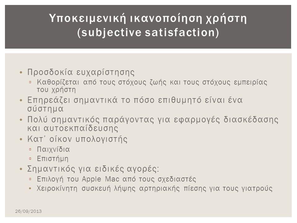 Προσδοκία ευχαρίστησης ▫ Καθορίζεται από τους στόχους ζωής και τους στόχους εμπειρίας του χρήστη Επηρεάζει σημαντικά το πόσο επιθυμητό είναι ένα σύστημα Πολύ σημαντικός παράγοντας για εφαρμογές διασκέδασης και αυτοεκπαίδευσης Κατ' οίκον υπολογιστής ▫ Παιχνίδια ▫ Επιστήμη Σημαντικός για ειδικές αγορές: ▫ Επιλογή του Apple Mac από τους σχεδιαστές Χειροκίνητη συσκευή λήψης αρτηριακής πίεσης για τους γιατρούς Υποκειμενική ικανοποίηση χρήστη (subjective satisfaction) 26/09/2013