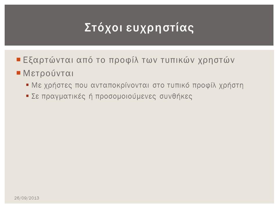  Εξαρτώνται από το προφίλ των τυπικών χρηστών  Μετρούνται  Με χρήστες που ανταποκρίνονται στο τυπικό προφίλ χρήστη  Σε πραγματικές ή προσομοιούμενες συνθήκες Στόχοι ευχρηστίας 26/09/2013