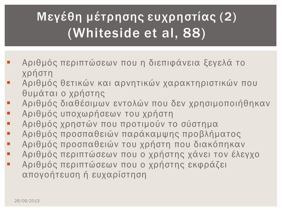  Αριθμός περιπτώσεων που η διεπιφάνεια ξεγελά το χρήστη  Αριθμός θετικών και αρνητικών χαρακτηριστικών που θυμάται ο χρήστης  Αριθμός διαθέσιμων εντολών που δεν χρησιμοποιήθηκαν  Αριθμός υποχωρήσεων του χρήστη  Αριθμός χρηστών που προτιμούν το σύστημα  Αριθμός προσπαθειών παράκαμψης προβλήματος  Αριθμός προσπαθειών του χρήστη που διακόπηκαν  Αριθμός περιπτώσεων που ο χρήστης χάνει τον έλεγχο  Αριθμός περιπτώσεων που ο χρήστης εκφράζει απογοήτευση ή ευχαρίστηση Μεγέθη μέτρησης ευχρηστίας (2) (Whiteside et al, 88) 26/09/2013