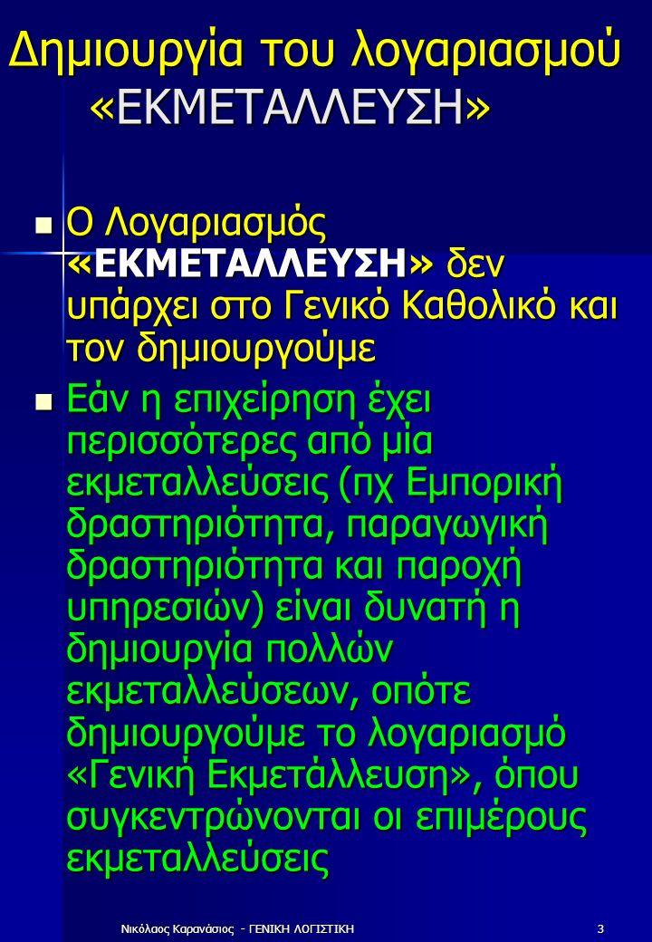 Νικόλαος Καρανάσιος - ΓΕΝΙΚΗ ΛΟΓΙΣΤΙΚΗ3 Δημιουργία του λογαριασμού «ΕΚΜΕΤΑΛΛΕΥΣΗ» Ο Λογαριασμός «ΕΚΜΕΤΑΛΛΕΥΣΗ» δεν υπάρχει στο Γενικό Καθολικό και τον δημιουργούμε Ο Λογαριασμός «ΕΚΜΕΤΑΛΛΕΥΣΗ» δεν υπάρχει στο Γενικό Καθολικό και τον δημιουργούμε Εάν η επιχείρηση έχει περισσότερες από μία εκμεταλλεύσεις (πχ Εμπορική δραστηριότητα, παραγωγική δραστηριότητα και παροχή υπηρεσιών) είναι δυνατή η δημιουργία πολλών εκμεταλλεύσεων, οπότε δημιουργούμε το λογαριασμό «Γενική Εκμετάλλευση», όπου συγκεντρώνονται οι επιμέρους εκμεταλλεύσεις Εάν η επιχείρηση έχει περισσότερες από μία εκμεταλλεύσεις (πχ Εμπορική δραστηριότητα, παραγωγική δραστηριότητα και παροχή υπηρεσιών) είναι δυνατή η δημιουργία πολλών εκμεταλλεύσεων, οπότε δημιουργούμε το λογαριασμό «Γενική Εκμετάλλευση», όπου συγκεντρώνονται οι επιμέρους εκμεταλλεύσεις