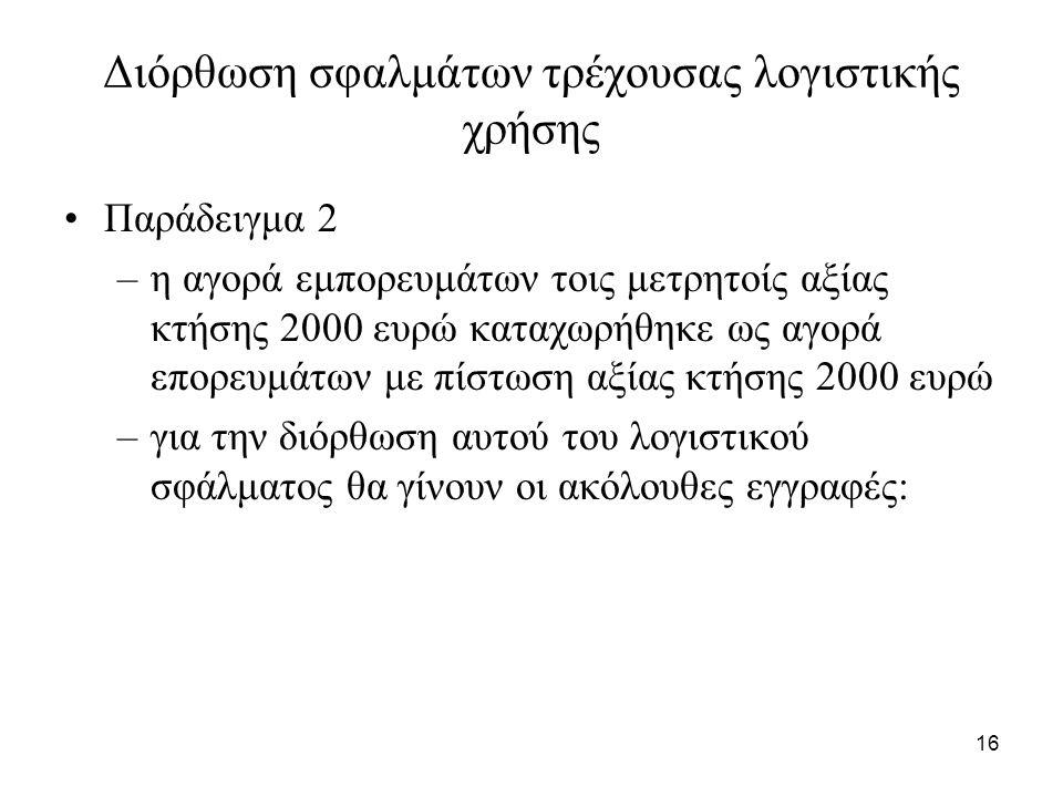 16 Διόρθωση σφαλμάτων τρέχουσας λογιστικής χρήσης Παράδειγμα 2 –η αγορά εμπορευμάτων τοις μετρητοίς αξίας κτήσης 2000 ευρώ καταχωρήθηκε ως αγορά επορευμάτων με πίστωση αξίας κτήσης 2000 ευρώ –για την διόρθωση αυτού του λογιστικού σφάλματος θα γίνουν οι ακόλουθες εγγραφές:
