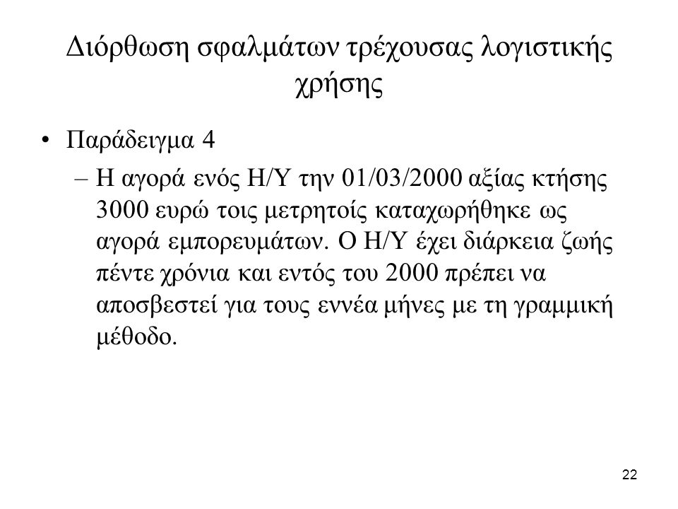 22 Διόρθωση σφαλμάτων τρέχουσας λογιστικής χρήσης Παράδειγμα 4 –Η αγορά ενός Η/Υ την 01/03/2000 αξίας κτήσης 3000 ευρώ τοις μετρητοίς καταχωρήθηκε ως αγορά εμπορευμάτων.