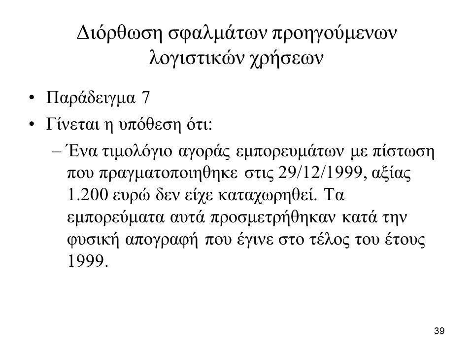 39 Διόρθωση σφαλμάτων προηγούμενων λογιστικών χρήσεων Παράδειγμα 7 Γίνεται η υπόθεση ότι: –Ένα τιμολόγιο αγοράς εμπορευμάτων με πίστωση που πραγματοποιηθηκε στις 29/12/1999, αξίας 1.200 ευρώ δεν είχε καταχωρηθεί.