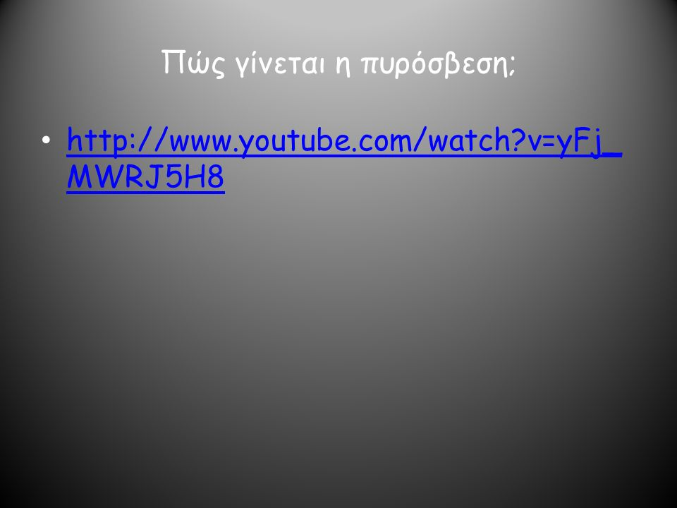 Πώς γίνεται η πυρόσβεση; http://www.youtube.com/watch?v=yFj_ MWRJ5H8 http://www.youtube.com/watch?v=yFj_ MWRJ5H8