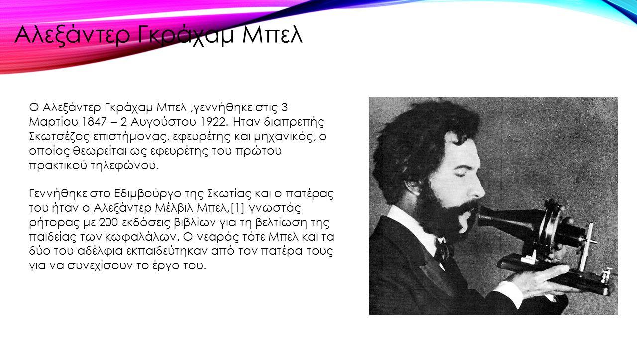 Ο Αλεξάντερ Γκράχαμ Μπελ,γεννήθηκε στις 3 Μαρτίου 1847 – 2 Αυγούστου 1922. Ηταν διαπρεπής Σκωτσέζος επιστήμονας, εφευρέτης και μηχανικός, ο οποίος θεω
