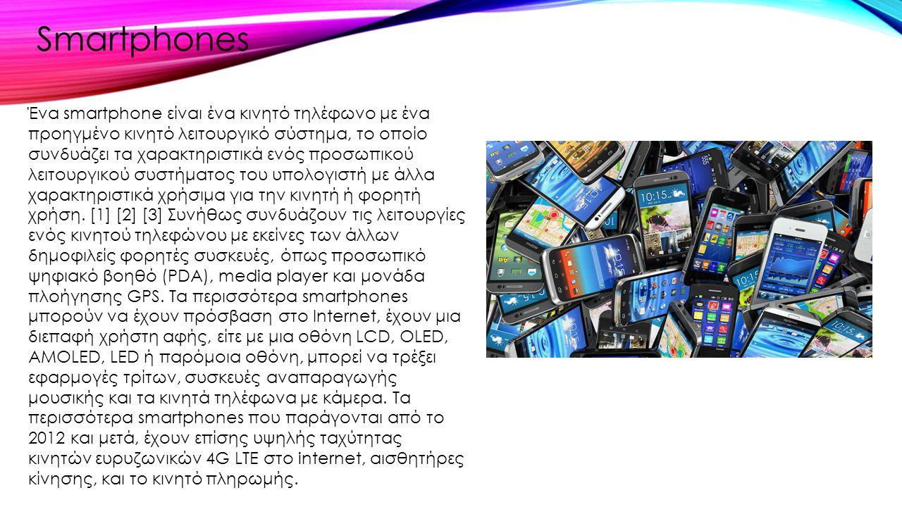 Ένα smartphone είναι ένα κινητό τηλέφωνο με ένα προηγμένο κινητό λειτουργικό σύστημα, το οποίο συνδυάζει τα χαρακτηριστικά ενός προσωπικού λειτουργικο