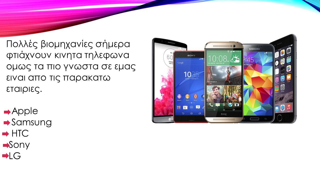 Πολλές βιομηχανίες σήμερα φτιάχνουν κινητα τηλεφωνα ομως τα πιο γνωστα σε εμας ειναι απο τις παρακατω εταιριες. Apple Samsung HTC Sony LG