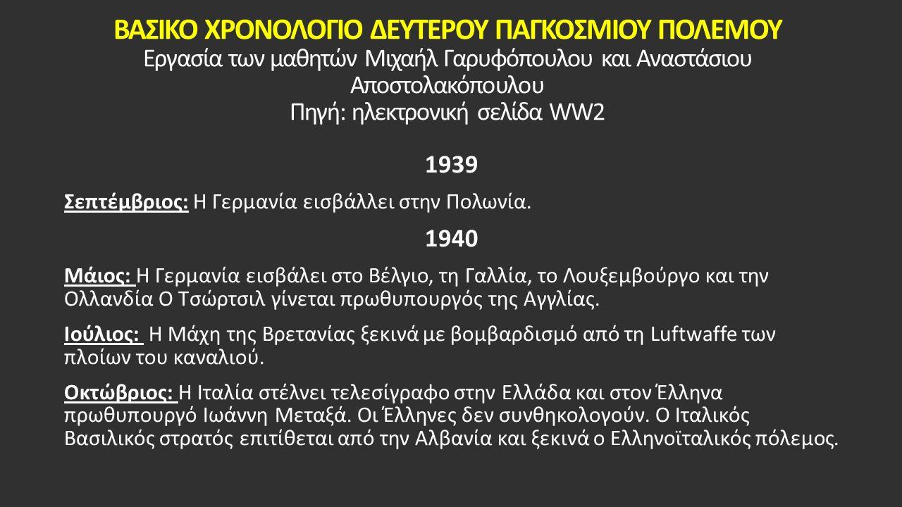 ΒΑΣΙΚΟ ΧΡΟΝΟΛΟΓΙΟ ΔΕΥΤΕΡΟΥ ΠΑΓΚΟΣΜΙΟΥ ΠΟΛΕΜΟΥ Εργασία των μαθητών Μιχαήλ Γαρυφόπουλου και Αναστάσιου Αποστολακόπουλου Πηγή: ηλεκτρονική σελίδα WW2 1939 Σεπτέμβριος: Η Γερμανία εισβάλλει στην Πολωνία.