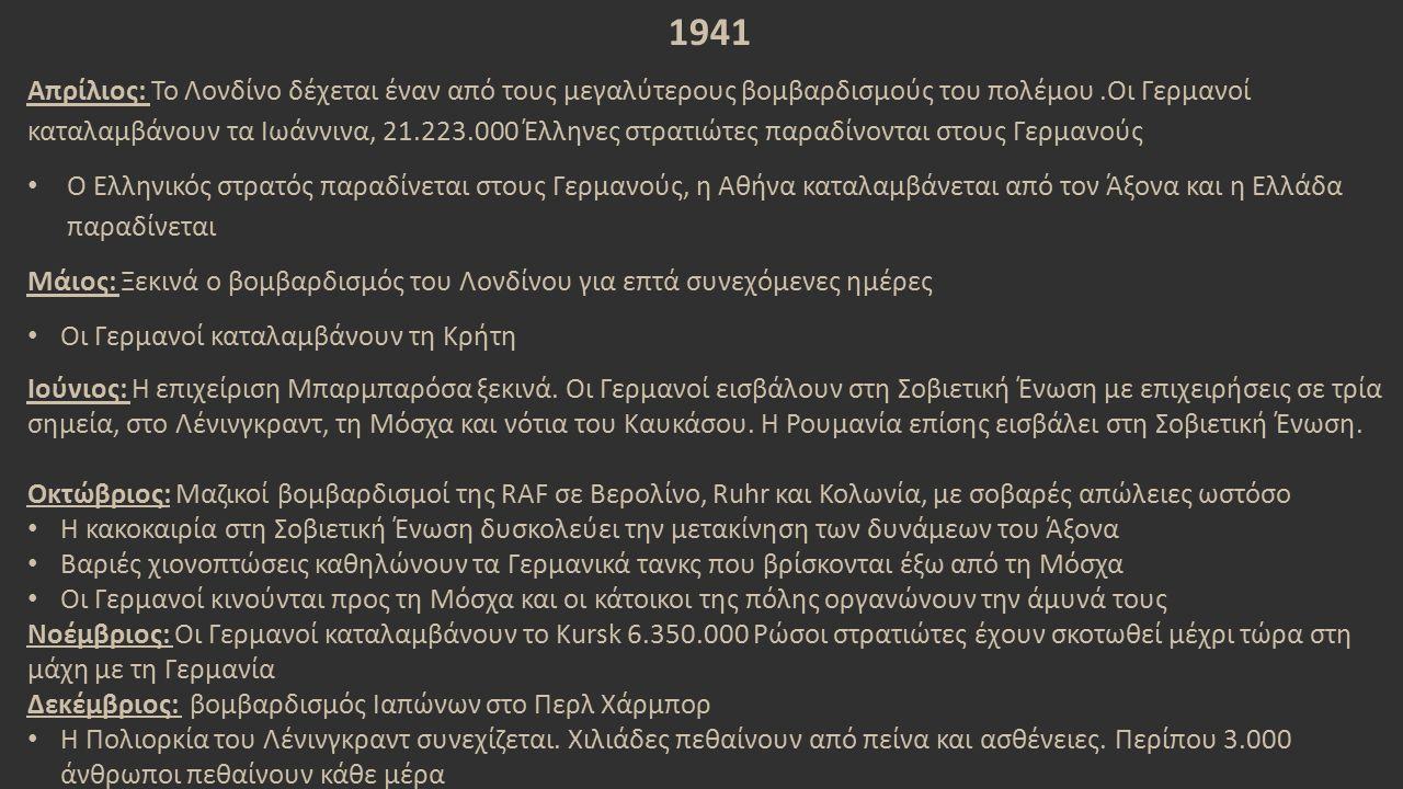 1941 Απρίλιος: Το Λονδίνο δέχεται έναν από τους μεγαλύτερους βομβαρδισμούς του πολέμου.Οι Γερμανοί καταλαμβάνουν τα Ιωάννινα, 21.223.000 Έλληνες στρατιώτες παραδίνονται στους Γερμανούς Ο Ελληνικός στρατός παραδίνεται στους Γερμανούς, η Αθήνα καταλαμβάνεται από τον Άξονα και η Ελλάδα παραδίνεται Μάιος: Ξεκινά ο βομβαρδισμός του Λονδίνου για επτά συνεχόμενες ημέρες Οι Γερμανοί καταλαμβάνουν τη Κρήτη Ιούνιος: Η επιχείριση Μπαρμπαρόσα ξεκινά.