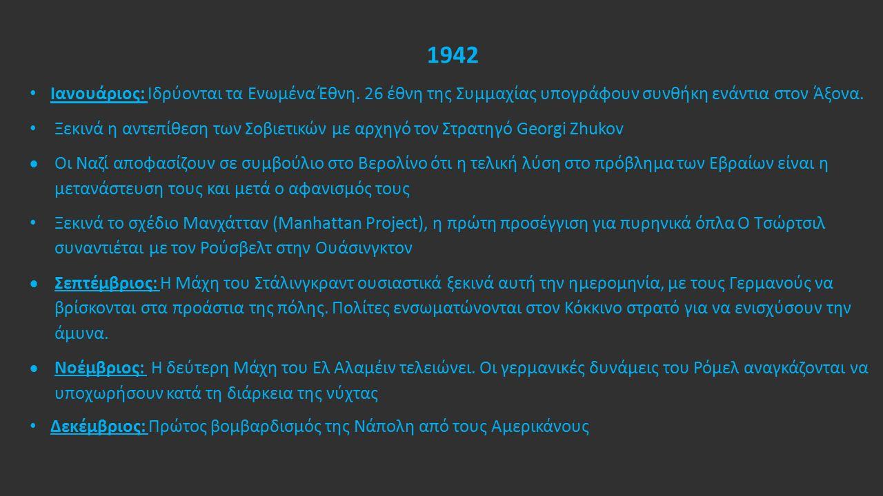 1942 Ιανουάριος: Ιδρύονται τα Ενωμένα Έθνη. 26 έθνη της Συμμαχίας υπογράφουν συνθήκη ενάντια στον Άξονα. Ξεκινά η αντεπίθεση των Σοβιετικών με αρχηγό