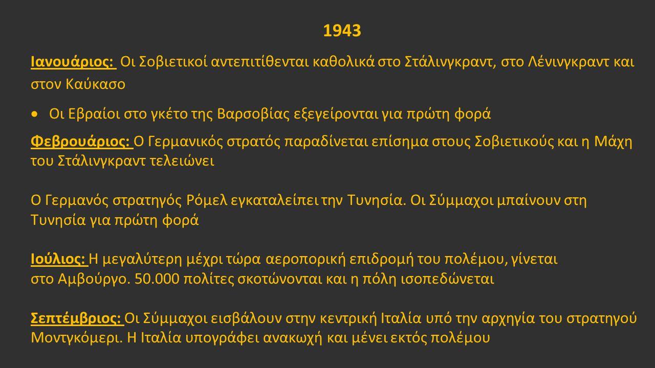 1943 Ιανουάριος: Οι Σοβιετικοί αντεπιτίθενται καθολικά στο Στάλινγκραντ, στο Λένινγκραντ και στον Καύκασο  Οι Εβραίοι στο γκέτο της Βαρσοβίας εξεγείρονται για πρώτη φορά Φεβρουάριος: Ο Γερμανικός στρατός παραδίνεται επίσημα στους Σοβιετικούς και η Μάχη του Στάλινγκραντ τελειώνει Ο Γερμανός στρατηγός Ρόμελ εγκαταλείπει την Τυνησία.