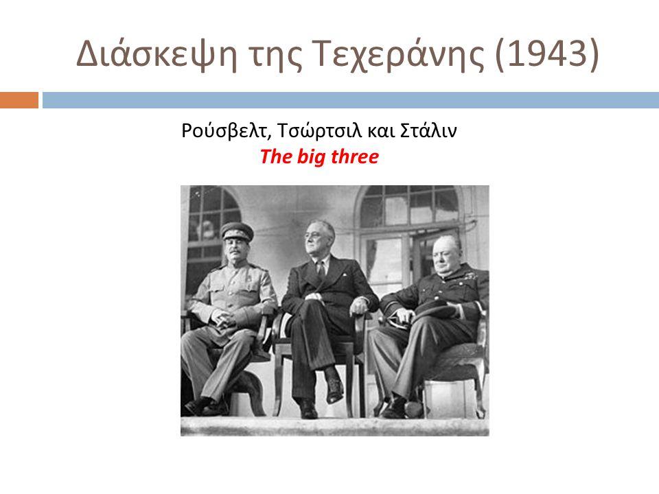 Διάσκεψη της Τεχεράνης (1943) Ρούσβελτ, Τσώρτσιλ και Στάλιν The big three