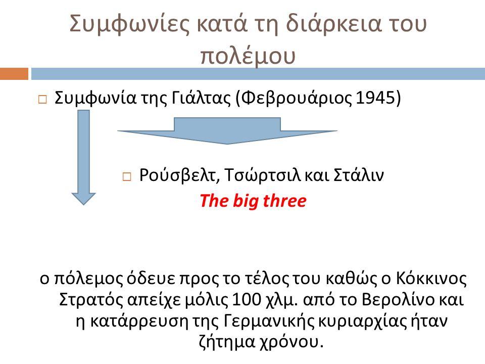 Συμφωνίες κατά τη διάρκεια του πολέμου  Συμφωνία της Γιάλτας ( Φεβρουάριος 1945)  Ρούσβελτ, Τσώρτσιλ και Στάλιν The big three ο πόλεμος όδευε προς τ