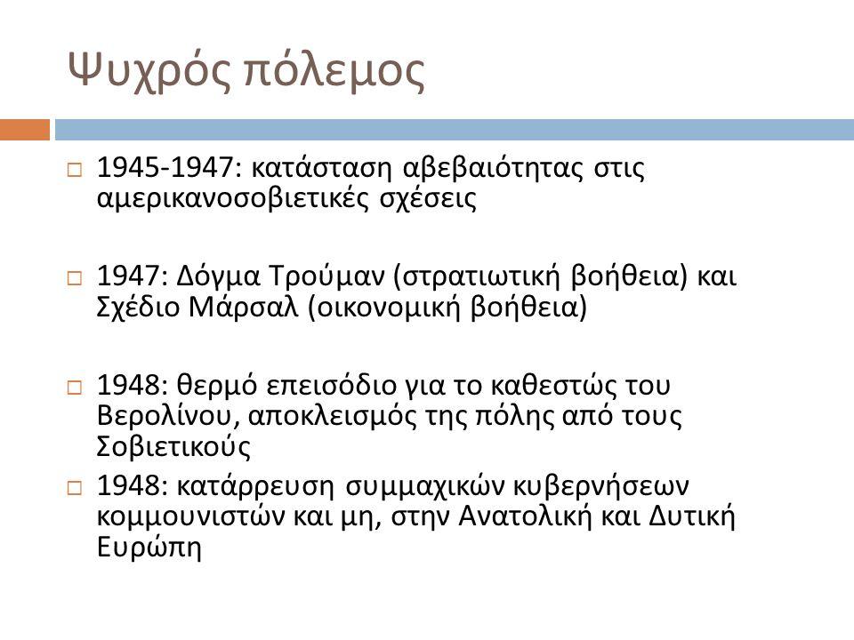Ψυχρός πόλεμος  1945-1947: κατάσταση αβεβαιότητας στις αμερικανοσοβιετικές σχέσεις  1947: Δόγμα Τρούμαν ( στρατιωτική βοήθεια ) και Σχέδιο Μάρσαλ (