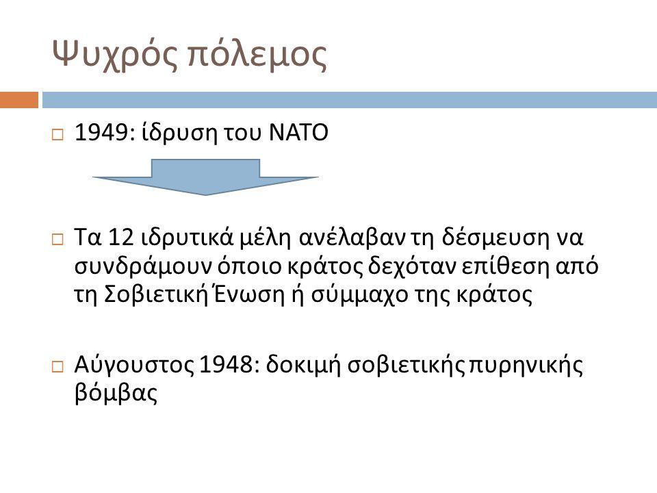 Ψυχρός πόλεμος  1949: ίδρυση του ΝΑΤΟ  Τα 12 ιδρυτικά μέλη ανέλαβαν τη δέσμευση να συνδράμουν όποιο κράτος δεχόταν επίθεση από τη Σοβιετική Ένωση ή