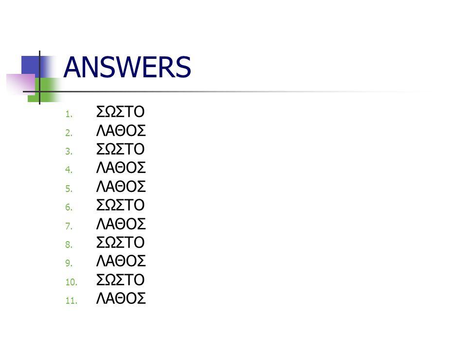 ANSWERS 1. ΣΩΣΤΟ 2. ΛΑΘΟΣ 3. ΣΩΣΤΟ 4. ΛΑΘΟΣ 5.