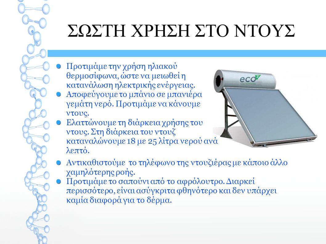 ΣΩΣΤΗ ΧΡΗΣΗ ΣΤΟ ΝΤΟΥΣ Προτιμάμε την χρήση ηλιακού θερμοσίφωνα, ώστε να μειωθεί η κατανάλωση ηλεκτρικής ενέργειας. Αποφεύγουμε το μπάνιο σε μπανιέρα γε