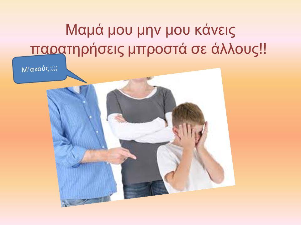 Μαμά μου μην μου κάνεις παρατηρήσεις μπροστά σε άλλους!! Μ'ακούς ;;;;