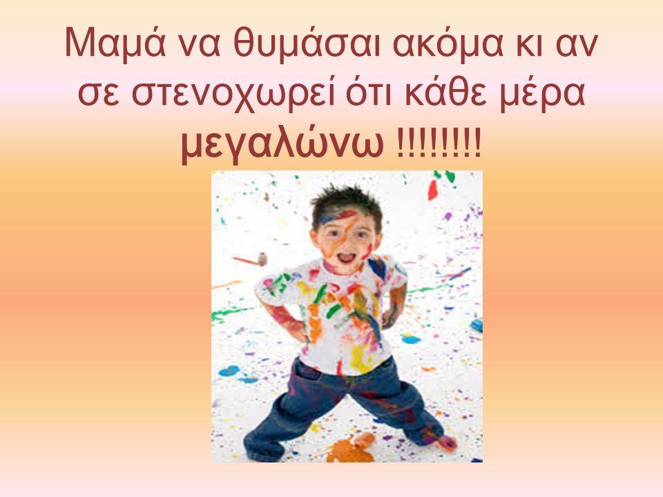 Μαμά να θυμάσαι ακόμα κι αν σε στενοχωρεί ότι κάθε μέρα μεγαλώνω !!!!!!!!