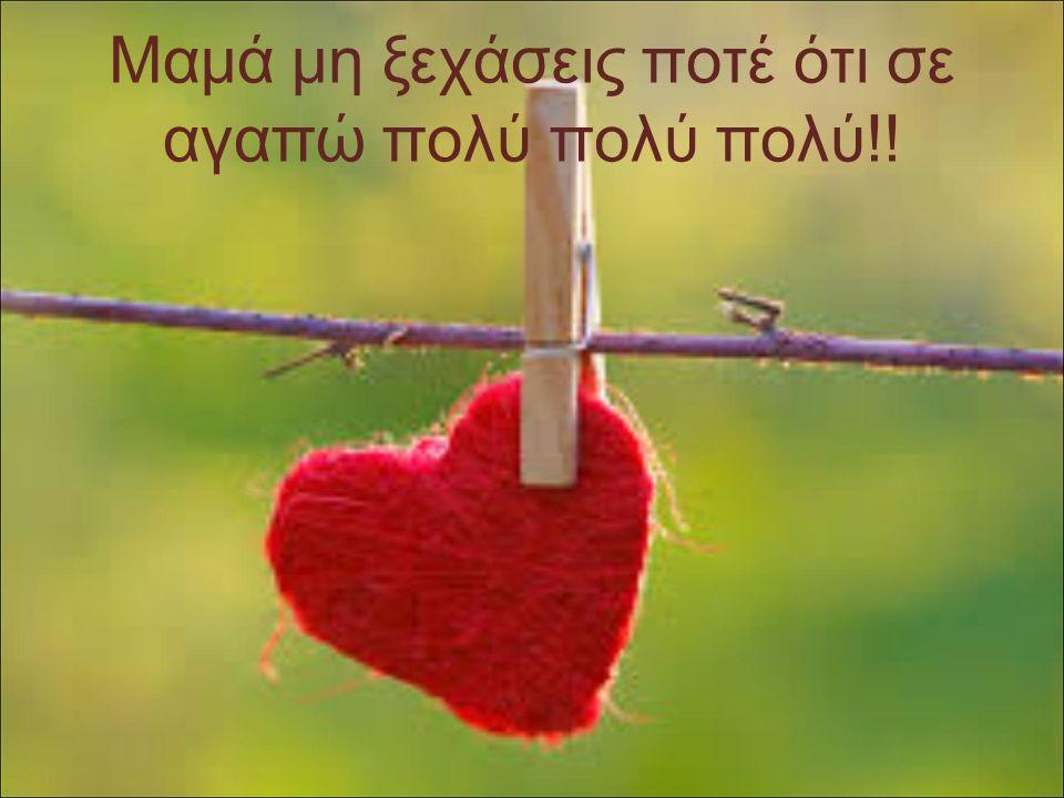 Μαμά μη ξεχάσεις ποτέ ότι σε αγαπώ πολύ πολύ πολύ!!