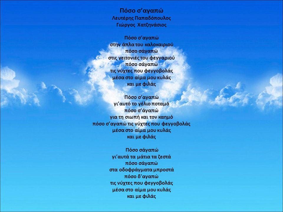 Πόσο σ'αγαπώ Λευτέρης Παπαδόπουλος Γιώργος Χατζηνάσιος Πόσο σ'αγαπώ στην άπλα του καλοκαιριού πόσο σάγαπώ στις γειτονιές του φεγγαριού πόσο σάγαπώ τις νύχτες που φεγγοβολάς μέσα στο αίμα μου κυλάς και με φιλάς Πόσο σ'αγαπώ γι'αυτό το γέλιο ποταμό πόσο σ'άγαπώ για τη σιωπή και τον καημό πόσο σ'αγαπώ τις νύχτες που φεγγοβολάς μέσα στο αίμα μου κυλάς και με φιλάς Πόσο σάγαπώ γι'αυτά τα μάτια τα ζεστά πόσο σάγαπώ στα οδοφράγματα μπροστά πόσο δ'αγαπώ τις νύχτες που φεγγοβολάς μέσα στο αίμα μου κυλάς και με φιλάς