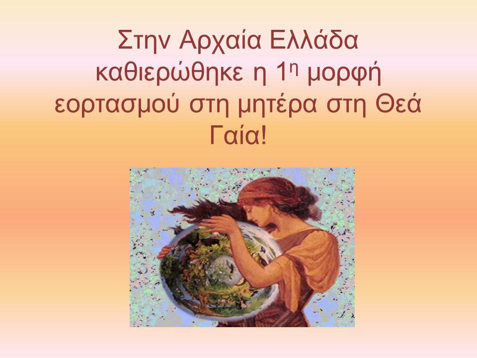Στην Αρχαία Ελλάδα καθιερώθηκε η 1 η μορφή εορτασμού στη μητέρα στη Θεά Γαία!