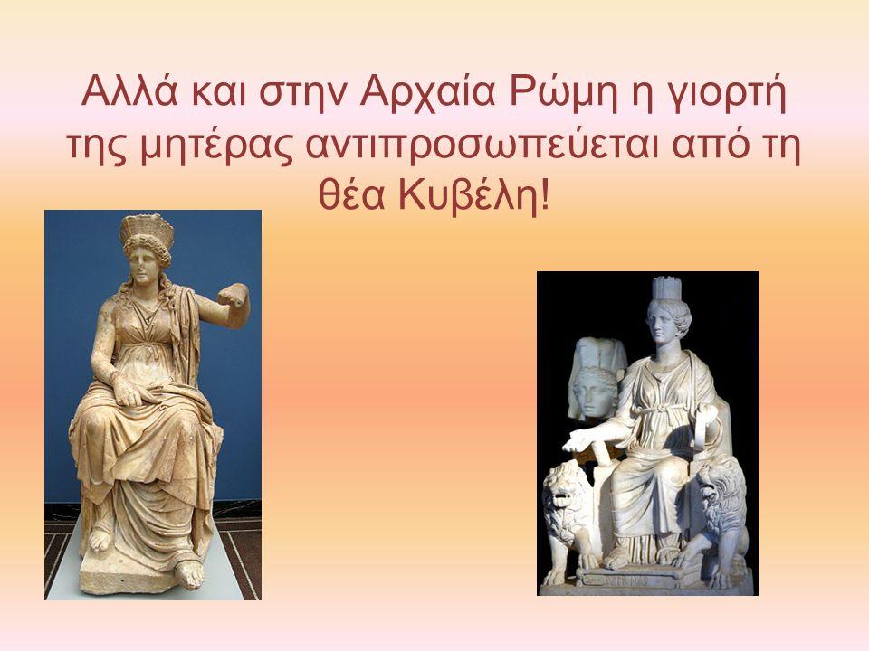 Αλλά και στην Αρχαία Ρώμη η γιορτή της μητέρας αντιπροσωπεύεται από τη θέα Κυβέλη!