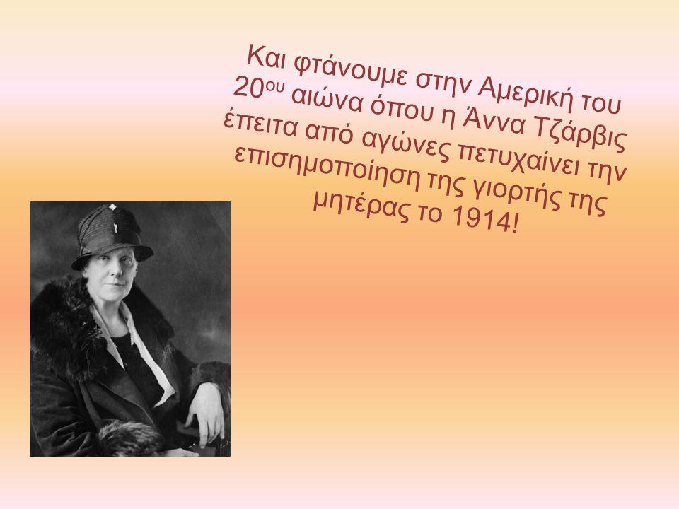 Και φτάνουμε στην Αμερική του 20 ου αιώνα όπου η Άννα Τζάρβις έπειτα από αγώνες πετυχαίνει την επισημοποίηση της γιορτής της μητέρας το 1914!