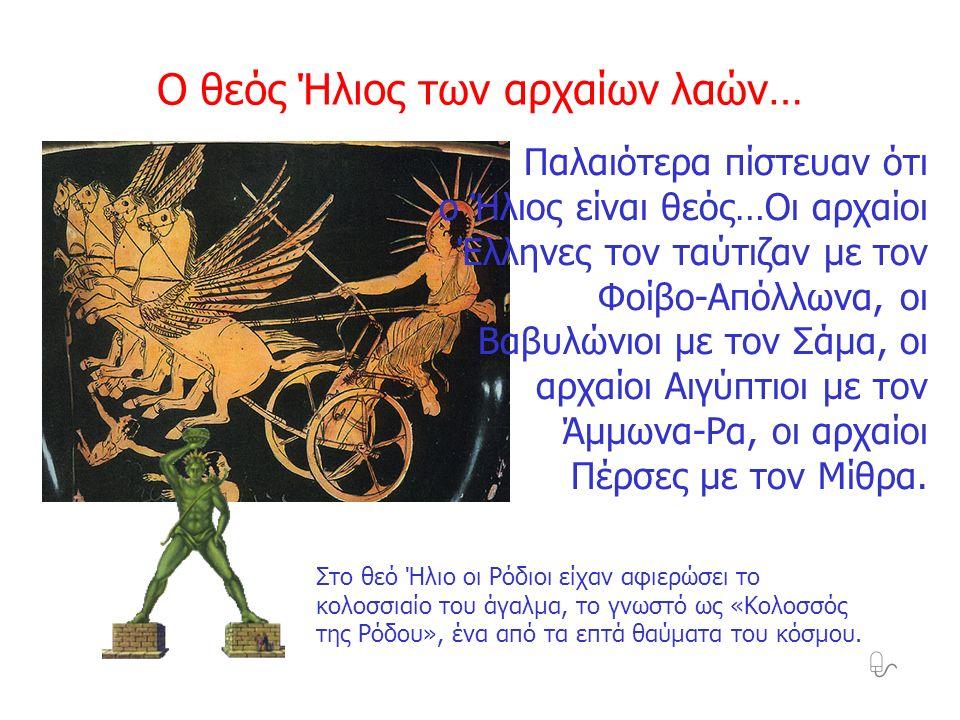 Παλαιότερα πίστευαν ότι ο Ήλιος είναι θεός…Οι αρχαίοι Έλληνες τον ταύτιζαν με τον Φοίβο-Απόλλωνα, οι Βαβυλώνιοι με τον Σάμα, οι αρχαίοι Αιγύπτιοι με τ