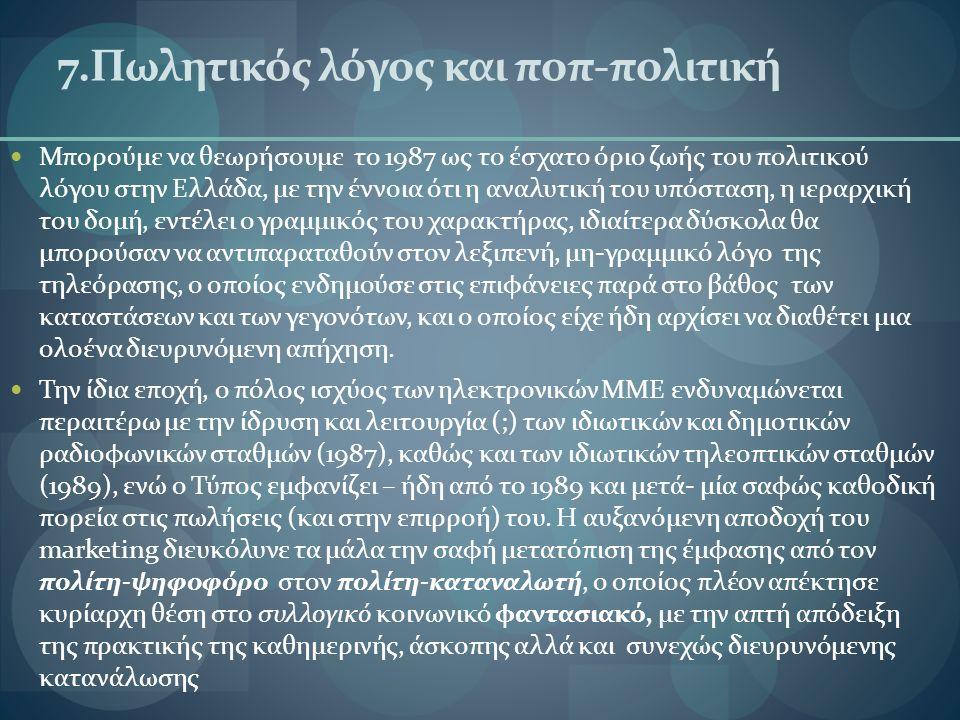 7.Πωλητικός λόγος και ποπ-πολιτική Μπορούμε να θεωρήσουμε το 1987 ως το έσχατο όριο ζωής του πολιτικού λόγου στην Ελλάδα, με την έννοια ότι η αναλυτική του υπόσταση, η ιεραρχική του δομή, εντέλει ο γραμμικός του χαρακτήρας, ιδιαίτερα δύσκολα θα μπορούσαν να αντιπαραταθούν στον λεξιπενή, μη-γραμμικό λόγο της τηλεόρασης, ο οποίος ενδημούσε στις επιφάνειες παρά στο βάθος των καταστάσεων και των γεγονότων, και ο οποίος είχε ήδη αρχίσει να διαθέτει μια ολοένα διευρυνόμενη απήχηση.