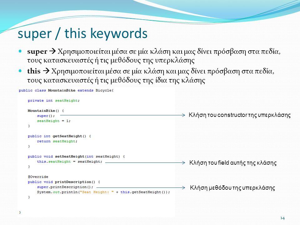 14 super / this keywords super  Χρησιμοποιείται μέσα σε μία κλάση και μας δίνει πρόσβαση στα πεδία, τους κατασκευαστές ή τις μεθόδους της υπερκλάσης this  Χρησιμοποιείται μέσα σε μία κλάση και μας δίνει πρόσβαση στα πεδία, τους κατασκευαστές ή τις μεθόδους της ίδια της κλάσης Κλήση του constructor της υπερκλάσης Κλήση του field αυτής της κλάσης Κλήση μεθόδου της υπερκλάσης