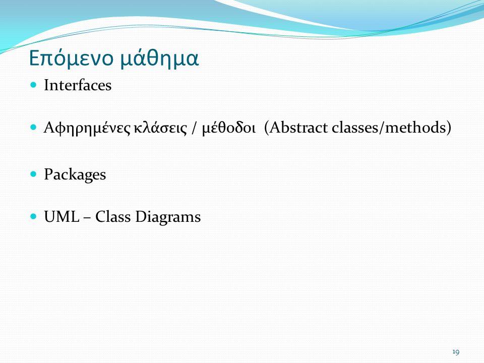 19 Επόμενο μάθημα Interfaces Αφηρημένες κλάσεις / μέθοδοι (Abstract classes/methods) Packages UML – Class Diagrams
