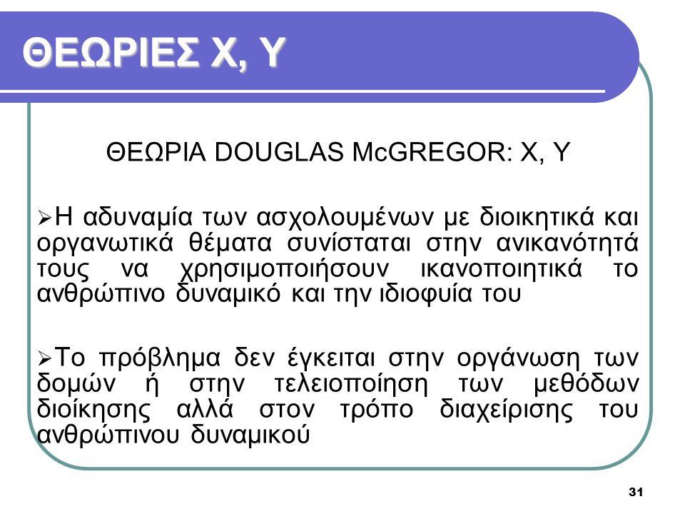 31 ΘΕΩΡΙΕΣ X, Y ΘΕΩΡΙΑ DOUGLAS McGREGOR: X, Y  Η αδυναμία των ασχολουμένων με διοικητικά και οργανωτικά θέματα συνίσταται στην ανικανότητά τους να χρ