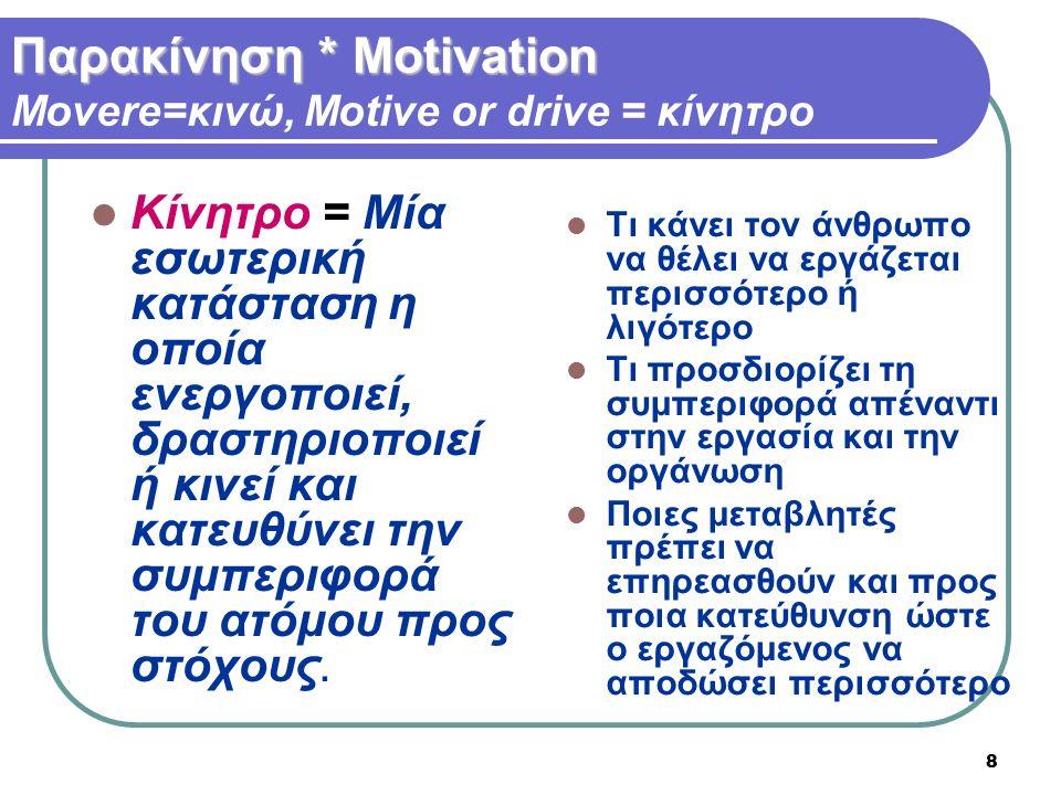 8 Κίνητρο = Mία εσωτερική κατάσταση η οποία ενεργοποιεί, δραστηριοποιεί ή κινεί και κατευθύνει την συμπεριφορά του ατόμου προς στόχους. Παρακίνηση * Μ