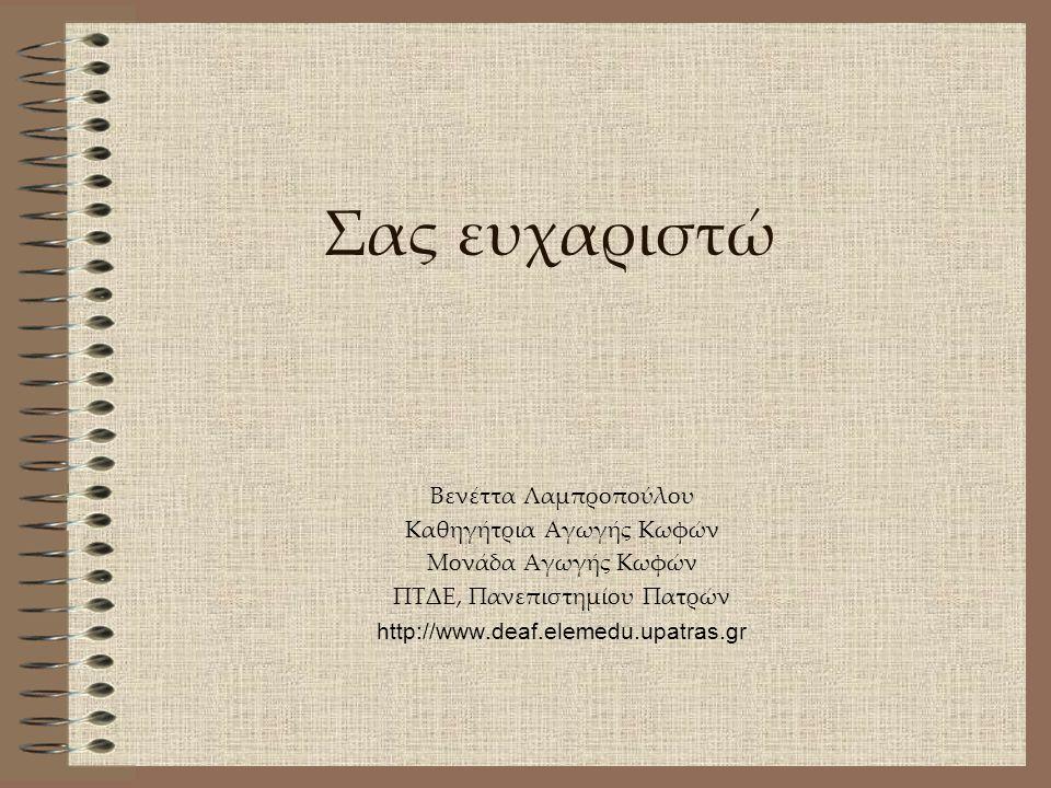Σας ευχαριστώ Βενέττα Λαμπροπούλου Καθηγήτρια Αγωγής Κωφών Μονάδα Αγωγής Κωφών ΠΤΔΕ, Πανεπιστημίου Πατρών http://www.deaf.elemedu.upatras.gr