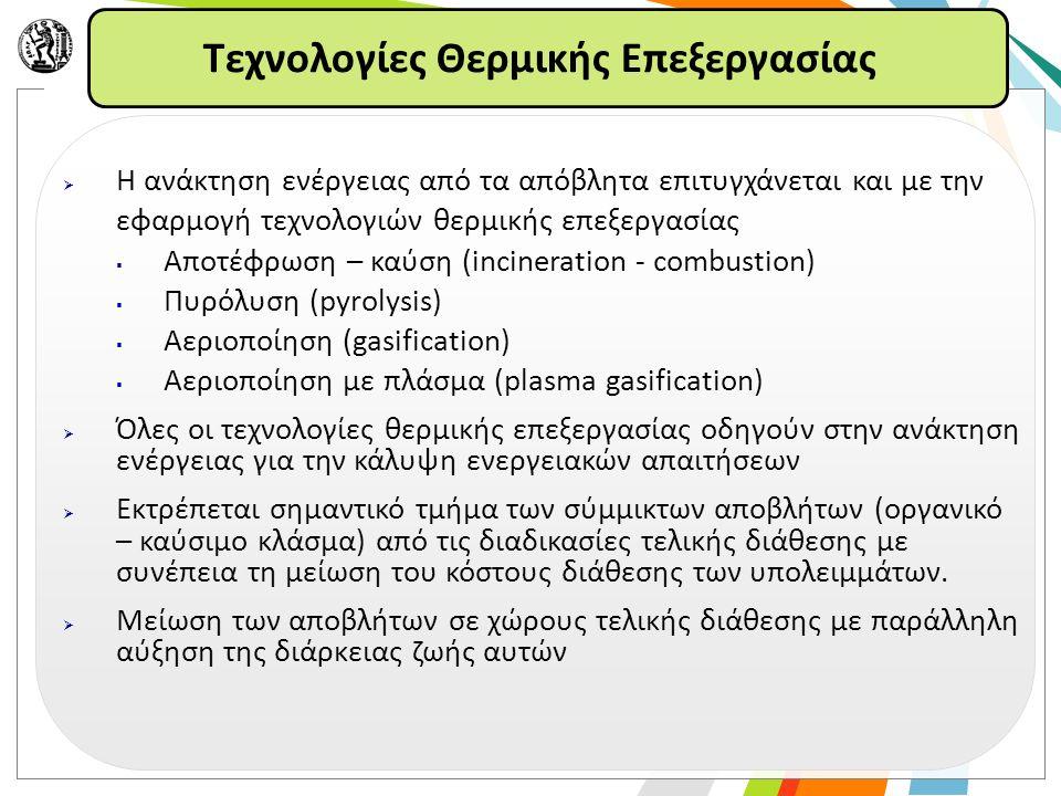 Τεχνολογίες Θερμικής Επεξεργασίας  Η ανάκτηση ενέργειας από τα απόβλητα επιτυγχάνεται και με την εφαρμογή τεχνολογιών θερμικής επεξεργασίας  Αποτέφρωση – καύση (incineration - combustion)  Πυρόλυση (pyrolysis)  Αεριοποίηση (gasification)  Αεριοποίηση με πλάσμα (plasma gasification)  Όλες οι τεχνολογίες θερμικής επεξεργασίας οδηγούν στην ανάκτηση ενέργειας για την κάλυψη ενεργειακών απαιτήσεων  Εκτρέπεται σημαντικό τμήμα των σύμμικτων αποβλήτων (οργανικό – καύσιμο κλάσμα) από τις διαδικασίες τελικής διάθεσης με συνέπεια τη μείωση του κόστους διάθεσης των υπολειμμάτων.