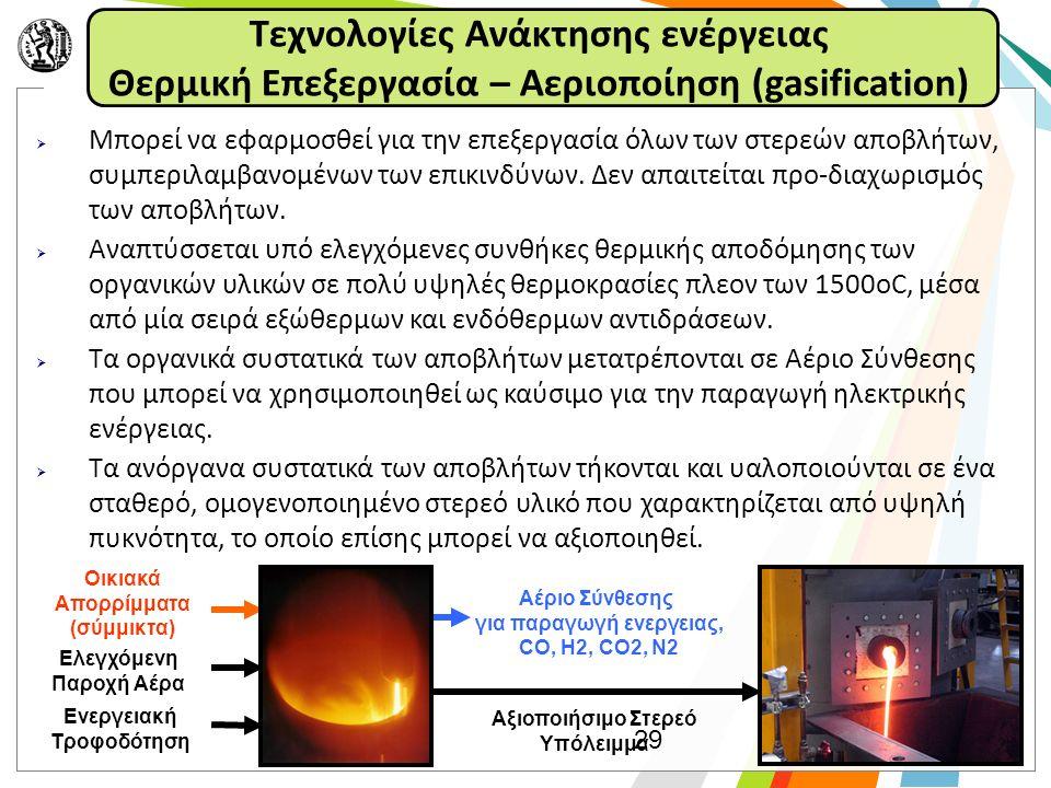 Τεχνολογίες Ανάκτησης ενέργειας Θερμική Επεξεργασία – Αεριοποίηση (gasification)  Μπορεί να εφαρμοσθεί για την επεξεργασία όλων των στερεών αποβλήτων, συμπεριλαμβανομένων των επικινδύνων.