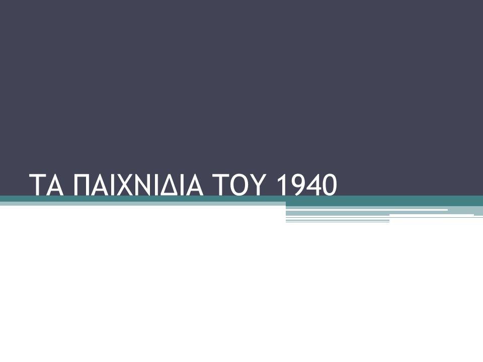 ΤΑ ΠΑΙΧΝΙΔΙΑ ΤΟΥ 1940