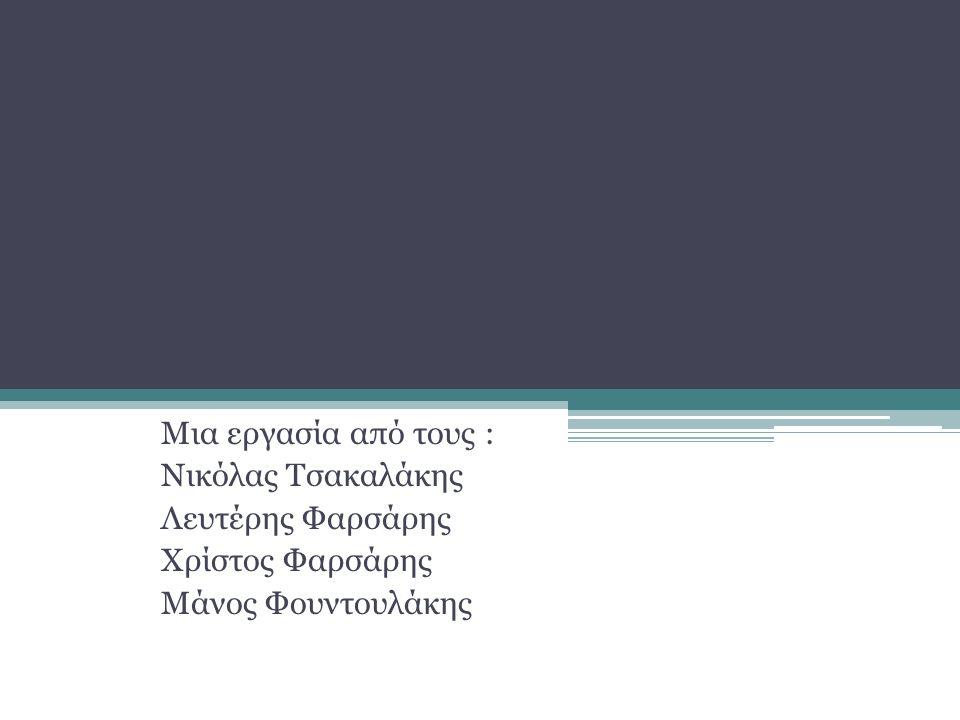 Μια εργασία από τους : Νικόλας Τσακαλάκης Λευτέρης Φαρσάρης Χρίστος Φαρσάρης Μάνος Φουντουλάκης