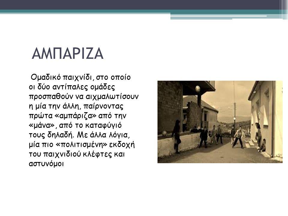 ΑΜΠΑΡΙΖΑ Ομαδικό παιχνίδι, στο οποίο οι δύο αντίπαλες ομάδες προσπαθούν να αιχμαλωτίσουν η μία την άλλη, παίρνοντας πρώτα «αμπάριζα» από την «μάνα», από το καταφύγιό τους δηλαδή.